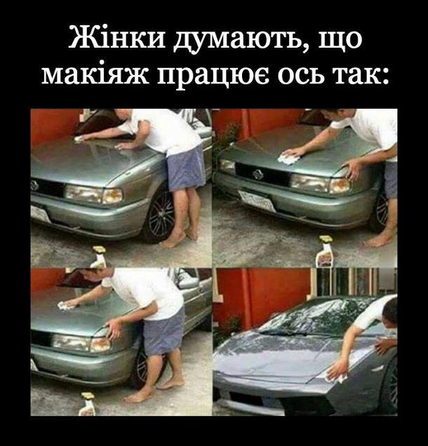 Прикол про макіяж. Жінки думають, що макіяж працює ось так: Чоловік протирає недорогу машину, аж доки вона не стає елітним спорткаром. Тобто жінки думють, що макіяж з негарного обличчя гарне