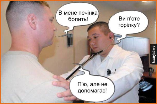 Жарт про горілку. Пацієнт: - В мене печінка болить! Лікар: - Ви п'єте горілку? Пацієнт: - П'ю, але не допомагає!