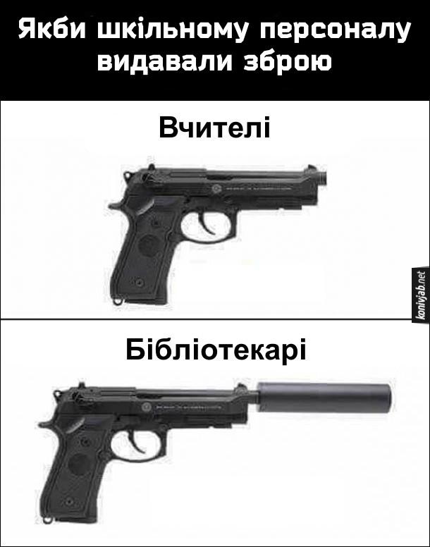 Мем Зброя для шкільного персоналу. Якби шкільному персоналу видавали зброю, то у вчителів були б звичайні пістолети, а в бібліотекарів - пістолети з глушником