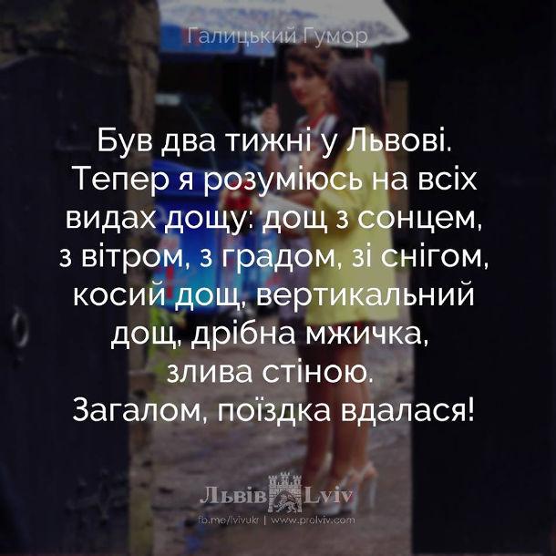 Анекдот про львівську погоду. Був два тижні у Львові. Тепер я розуміюсь на всіх видах дощу: дощ з сонцем, з вітром, з градом, зі снігом, косий дощ, вертикальний дощ, дрібна мжичка, злива стіною. Загалом, поїздка вдалася!
