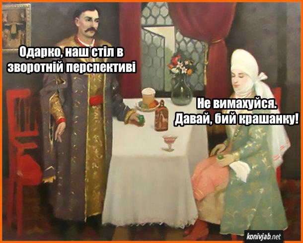 Прикол про картину. На картині козак до дівчини: - Одарко, наш стіл в зворотній перспективі. Дружина: - Не вимахуйся. Давай, бий крашанку