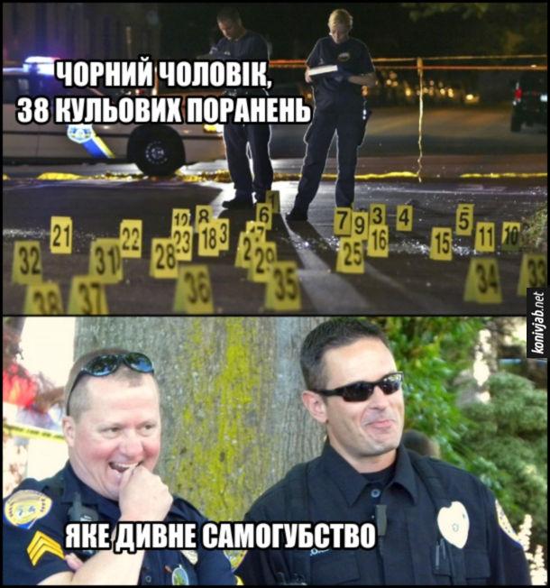 Жарт про поліцейських расистів. Поліцейські описують місце злочину: - Чорний чоловік, 38 кульових поранень. Яке дивне самогубство (сміються)