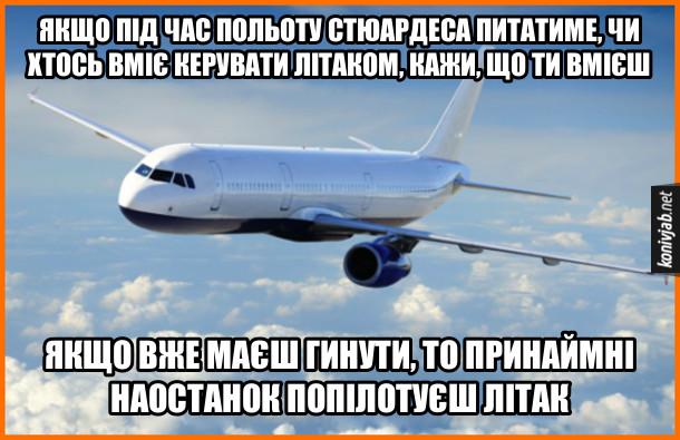 Чорний гумор про літак. Якщо під час польоту стюардеса питатиме, чи хтось вміє керувати літаком, кажи, що ти вмієш. Якщо вже маєш гинути, то принаймні наостанок попілотуєш літак