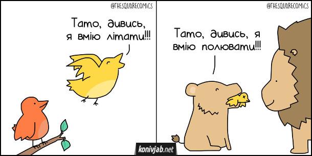 Чорний гумор: Пташеня і левеня. Пташеня до свого батька: - Тато, дивись, я вмію літати!!! Левеня зловило це пташеня і хизується перед своїм батьком: - Тато, дивись, я вмію полювати!!!