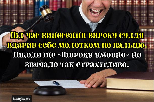 Анекдот про суддю. Під час винесення вироку суддя вдарив себе молотком по пальцю. Ніколи ще «Півроку умовно» не звучало так страхітливо