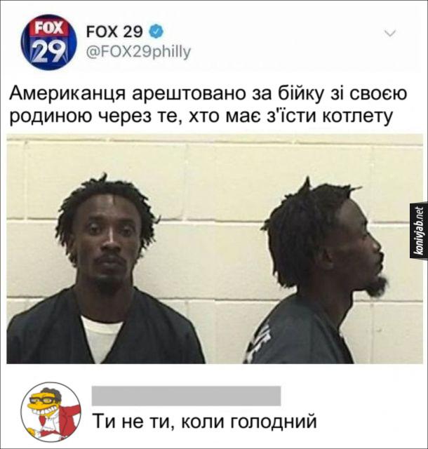 Курйозна новина. Новина Fox News: Американця арештовано за бійку зі своєю родиною через те, хто має з'їсти котлету. Комент: Ти не ти, коли голодний