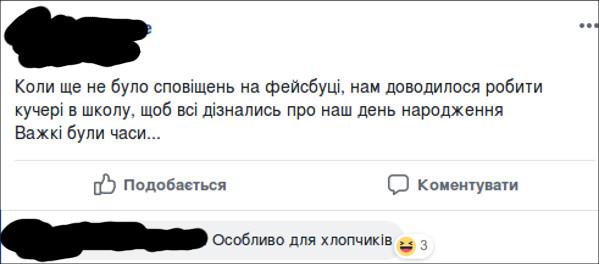 Смішний комент в Фейсбуці. Пост: Коли ще не було сповіщень на фейсбуці, нам доводилося робити кучері в школу, щоб всі дізнались про наш день народження. Важкі були часи... Коментар: Особливо для хлопчиків