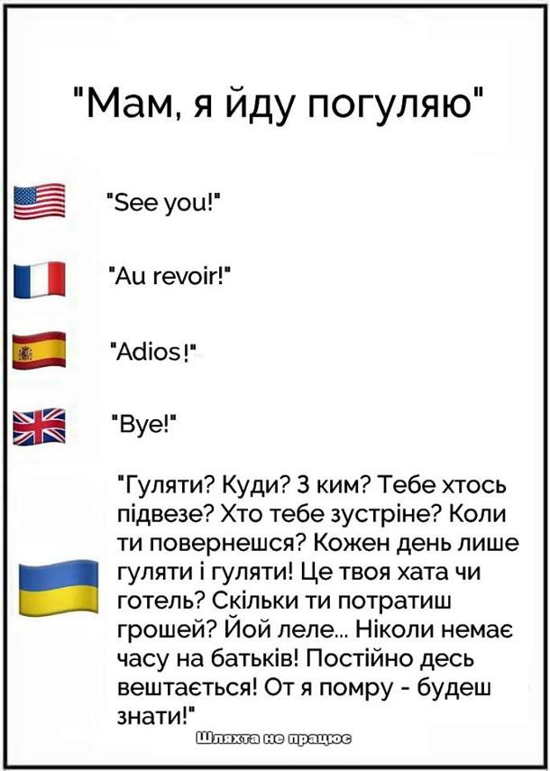 """Прикол Мами в різних країнах. Мам, я йду погуляю. Як відповідають батьки в різних країнах. США: """"See you!"""". В Франції: """"Au revoir!"""". Іспанія: """"Adios"""". Велика Британія: """"Bye!"""". Україна: """"Гуляти? Куди? З ким? Тебе хтось підвезе? Хто тебе зустріне? Коли ти повернешся? Кожен день лише гуляти і гуляти! Це твоя хата, чи готель? Скільки ти потратиш грошей? Йойо леле... Ніколи немає часу на батьків! Постійно десь вештається! От я помру - будеш знати!"""""""
