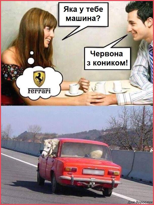 Прикол про Феррарі. Дівчина питає: - Яка у тебе машина? Хлопець: - Червона з коником! Дівчина уявляє собі Ferrari. Насправді це червоний Жигуль з конем в салоні