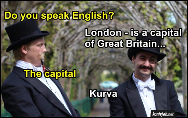 Прикол Знання англійської мови. - Do you speak English? - London - is a capital of Great Britain... - The capital. - Kurva