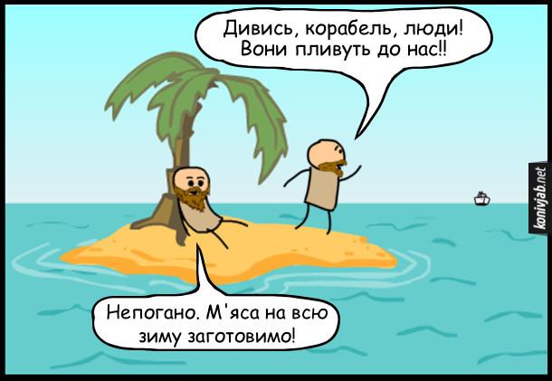 Жарт, прикол. Двоє на безлюдному острові. Один: - Дивись, корабель, люди! Вони пливуть до нас!! Другий: - Непогано. М'яса на всю зиму заготовимо!