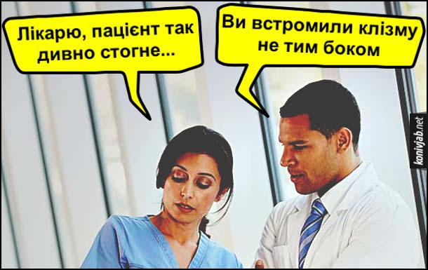 Жарт, прикол про клізму. Медсестра: - Лікарю, пацієнт так дивно стогне... Лікар: - Ви встромили клізму не тим боком