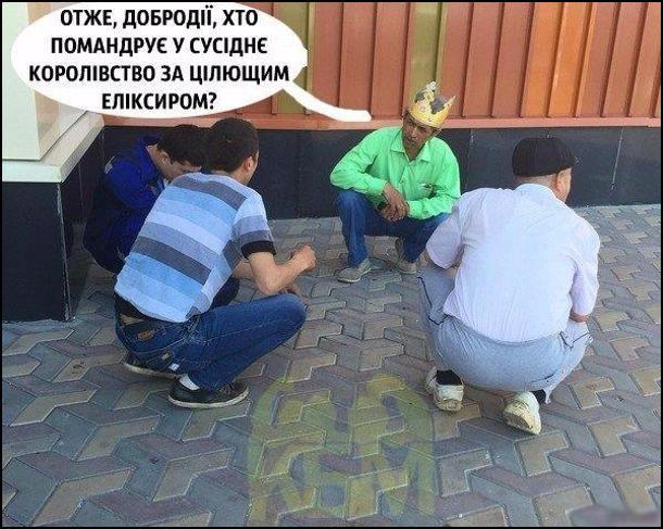 Чотири чоловіки сидять напочіпки і вирішують хто піде за горілкою. В одного з чоловіків на голові картонна корона, він каже: - Отже, добродії, хто помандрує у сусіднє королівство за цілющим еліксиром?