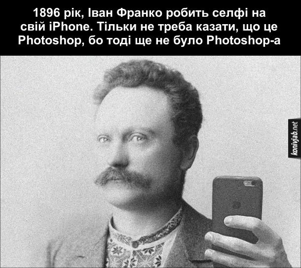 Мем Іван Франко. 1896 рік, Іван Франко робить селфі на свій iPhone. Тільки не треба казати, що це Photoshop, бо тоді ще не було Photoshop-а