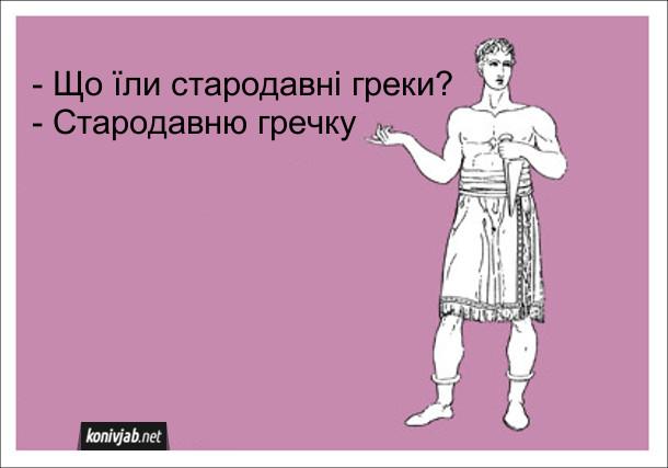 Анекдот про Стародавню Грецію. - Що їли стародавні греки? - Стародавню гречку
