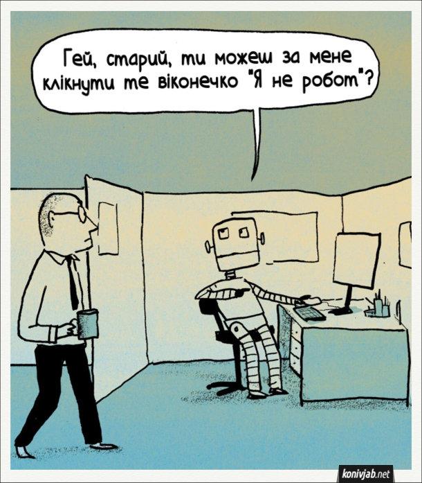 """Прикол про робота. В офісі робот сидить за комп'ютером і каже до співробітника, що проходить повз: - Гей, старий, ти можеш за мене клікнути те віконечко """"Я не робот""""?"""