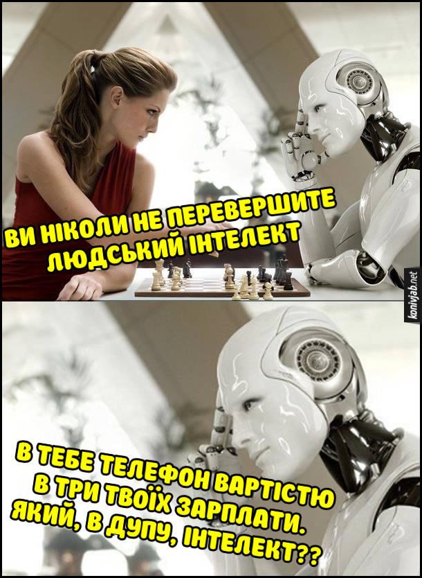 Жарт про інтелект. Дівчина грає в шахи з роботом. Дівчина: - Ви ніколи не перевершите людський інтелект. Робот: - В тебе телефон вартістю в три твоїх зарплати. Який, в дупу, інтелект??