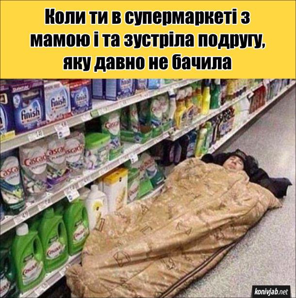 Прикол з мамою в супермаркеті. Коли ти в супермаркеті з мамою і та зустріла подругу, яку давно не бачила. Так як це надовго, то взяв спальний мішок і заснув