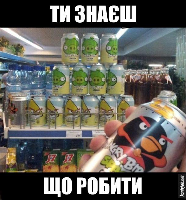 Прикол Ангрі Бірдс. В супермаркеті на поличці гірка банок з намальованими свиньми з Angry Birds. А коли в тебе баночка з намальованою пташкою - ти знаєш, що робити (кидати!)