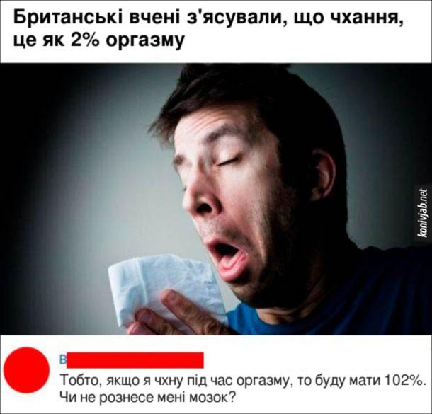 Прикол про оргазм. Британські вчені з'ясували, що чхання, це як 2% оргазму. Еоментар: Тобто, якщо я чхну під час оргазму, то буду мати 102%. Чи не рознесе мені мозок?