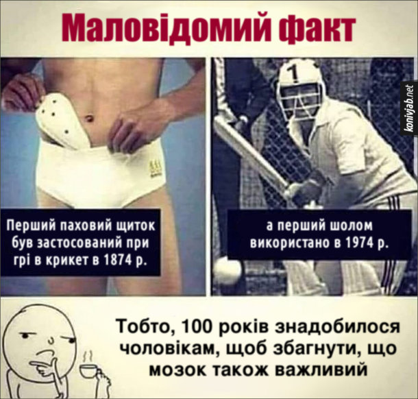 Прикол про крикет. Маловідомий факт: Перший паховий щиток був застосований при грі в крикет в 1874 р., а перший шолом використано в 1974 р. Тобто, 100 років знадобилося чоловікам, щоб збагнути, що мозок також важливий