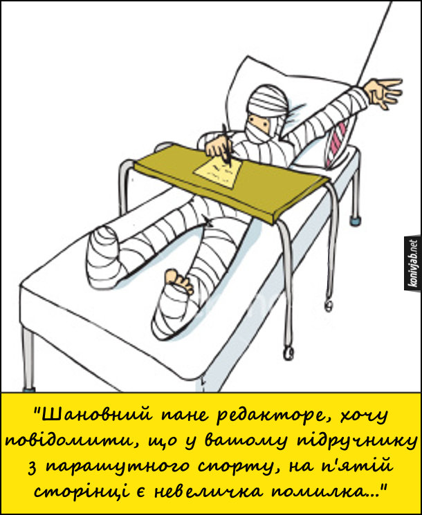 Смішний малюнок про парашутиста. На лікарняному ліжку лежить повністю забинтований чоловік і пише листа: Шановний пане редактореЮ хочу повідомити, що у вашому підручнику з парашутного спорту, на п'ятій сторінці є невеличка помилка...