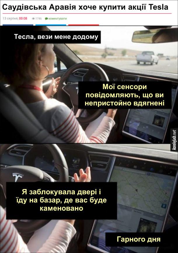 Прикол Саудівська Аравія хоче купити акції Tesla. Як би це виглядало, якби Тесла стала належати Саудівській Аравії. Пасажирка: - Тесла, вези мене додому. Тесла: - Мої сенсори повідомляють, що ви непристойно вдягнені. Я заблокувала двері і їду на базар, де вас буде каменовано. Гарного дня