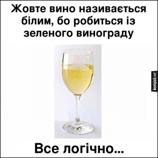 Жарт про біле вино. Жовте вино називається білим, бо робиться із зеленого винограду. Все логічно...