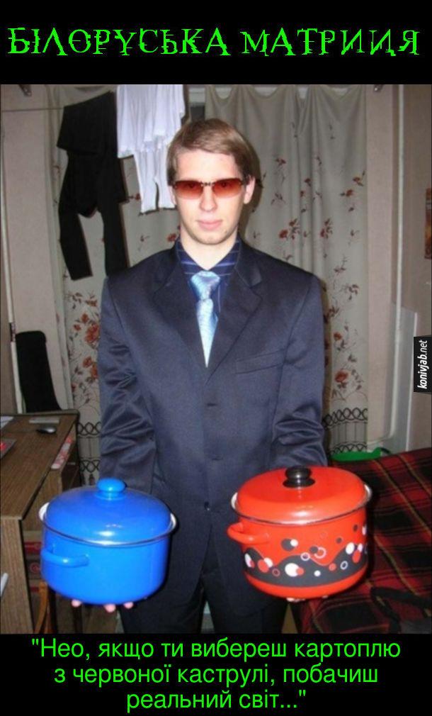Білоруська матриця. Хлопець тримає в руках дві каструлі - синю і червону. Каже: - Нео, якщо ти вибереш картоплю з червоної каструлі, побачиш реальний світ...