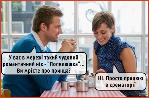 """Мем про знайомство. - У вас в мережі такий чудовий романтичний нік - """"Попелюшка""""... Ви мрієте про принца? - Ні. Просто працюю в крематорії"""