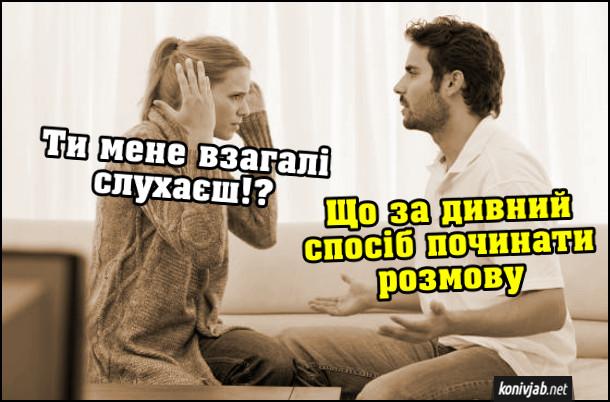 Прикол. Сімейна сварка. Дружина: - Ти мене взагалі слухаєш!? Чоловік: - Що за дивний спосіб починати розмову