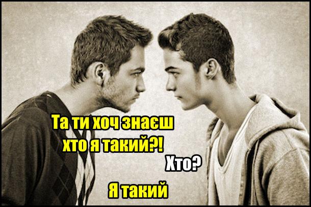 Прикол Конфлікт між хлопцями. - Та ти хоч знаєш хто я такий?! - Хто? - Я такий