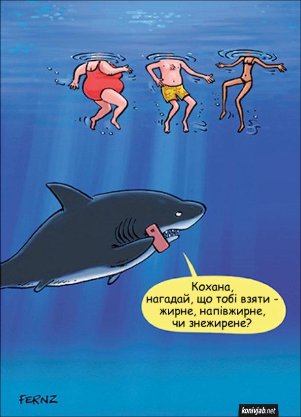 Жарт про акулу. В морі плавають три людини, гладка жінка, чоловік нормальної статури і худа дівчина. До них знизу підпливає акула-чоловік і телефонує дружині: - Кохана, нагадай, що тобі взяти - жирне, напівжирне, чи знежирене?