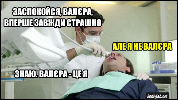 Прикол про стоматолога. Стоматолог: - Заспокойся, Валєра, вперше завжди страшно. Пацієнт: - Але я не Валєра. Стоматолог: - Знаю. Валєра - це я