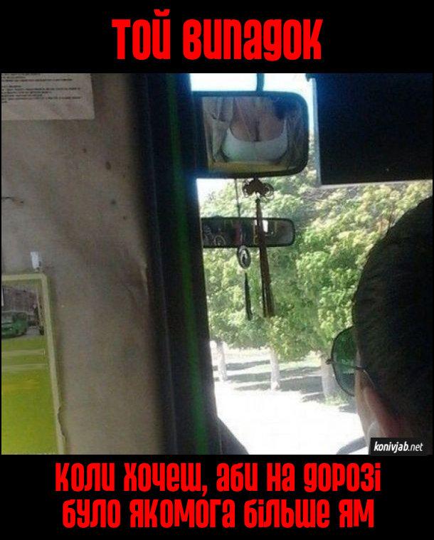 Прикол в автобусі. Коли вдало сів в автобусі і бачиш декольте пасажирки в дзеркалі біля водія. Той випадок, коли хочеш, аби на дорозі було якомога більше ям (щоб груди пасажирки вібрували)