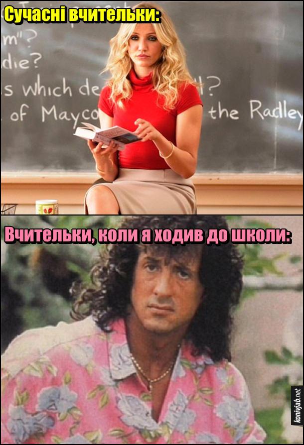 Жарт про вчительок. Сучасні вчительки: (Камерон діаз в ролі вчительки сидить на столі). Вчительки, коли я ходив до школи: (Сільвестр Сталлоне з зачіскою, схожою на жіночі і в квітчастій рожевій сорочці)