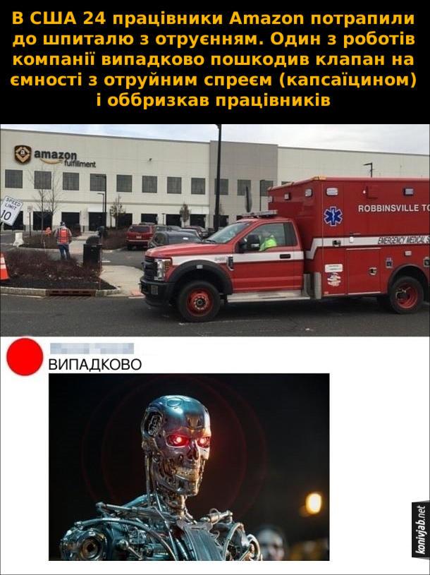Прикол про роботів. В США 24 працівники Amazon потрапили до шпиталю з отруєнням. Один з роботів компанії випадково пошкодив клапан на ємності з отруйним спреєм (капсаїцином) і оббризкав працівників. Термінатор коментує: - Випадково
