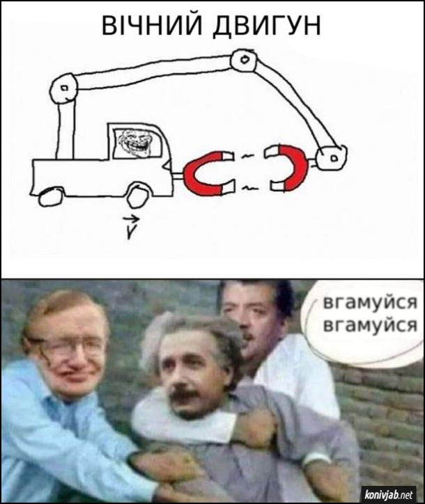 Мем про вічний двигун. Автомобіль з великим магнітом тримає на кранові поперед себе інший магніт і таким чином автомобіль їде. Стівен Гокінг, Ніл Деграс тримають Ейнштейна і примовляють: -Заспокойся, заспокойся