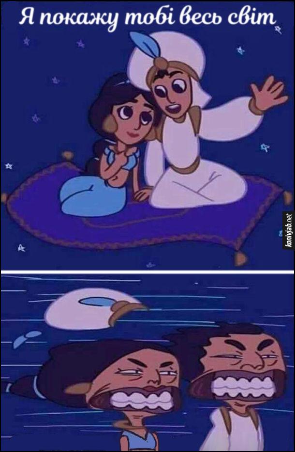 Прикол Аладдін і принцеса Жасмін сіли на летючого килима і Аладін каже: - Я покажу тобі весь світ. Щоб побачити весь світ, килим набрав таку швидкість, що в Аладдіна і Жасмін вітер аж шкіру на обличчі позадирав