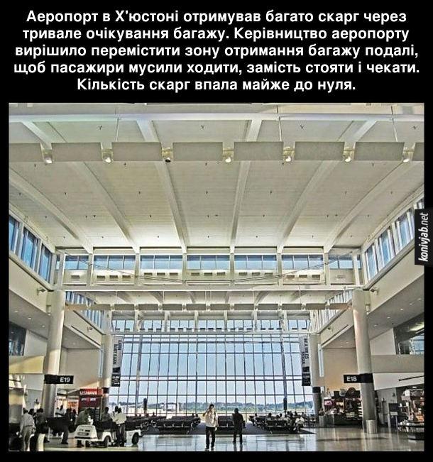 Цікавий факт про аеропорт. Аеропорт в Х'юстоні отримував багато скарг через тривале очікування багажу. Керівництво аеропорту вирішило перемістити зону отримання багажу подалі, щоб пасажири мусили ходити, замість стояти і чекати. Кількість скарг впала майже до нуля.
