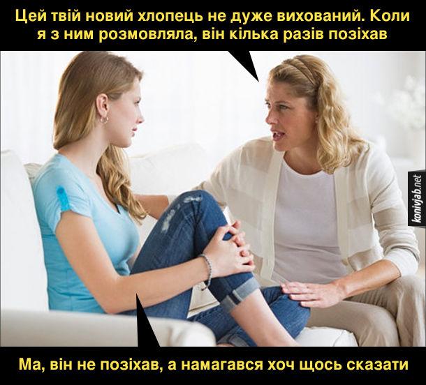 Мем мама і дочка. Мама: - Цей твій новий хлопець не дуже вихований. Коли я з ним розмовляла, він кілька разів позіхав. Дочка: - Ма, він не позіхав, а намагався хоч щось сказати