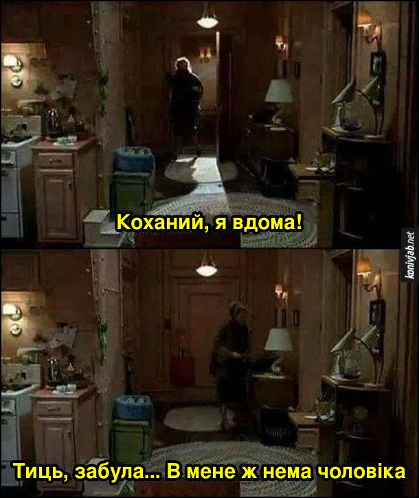 Прикол про незаміжню жінку. Жінка заходить до квартири: - Коханий, я вдома! Тиць, забула... В мене ж нема чоловіка