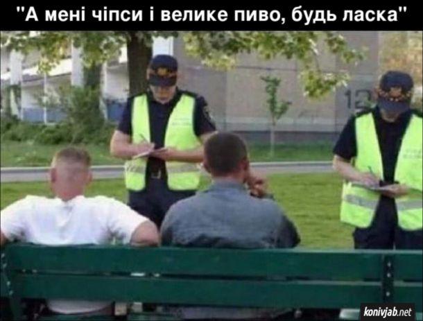 """Прикол Поліція виписує штраф. На лаці сидять пацики з алкоголем. Підійшли поліцейські і виписують штраф. Збоку виглядає, ніби вони записують замовлення (ніби в ресторані) """"А мені чіпси і велике пиво, будь ласка"""""""