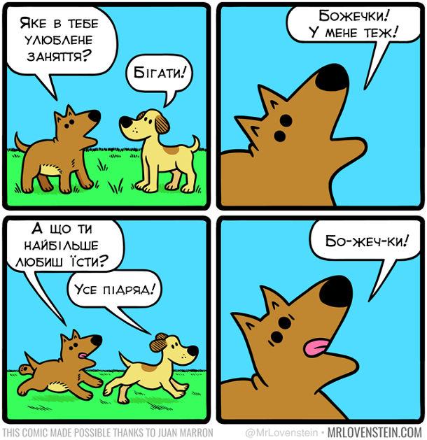 Комікс про собак. Двоє собак знайомляться. - Яке в тебе улюблене заняття? - Бігати! - Божечки! У мене теж! - А що ти найбільше любиш їсти? - Усе підряд! - Бо-жеч-ки!