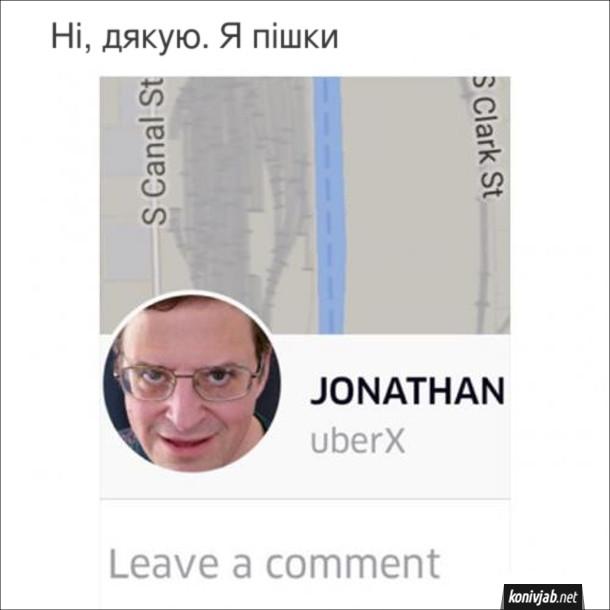 Прикол Uber. В додатку Uber фото таксиста на ім'я Джонатан - схожий на якогось маніяка. Ні, дякую. Я пішки