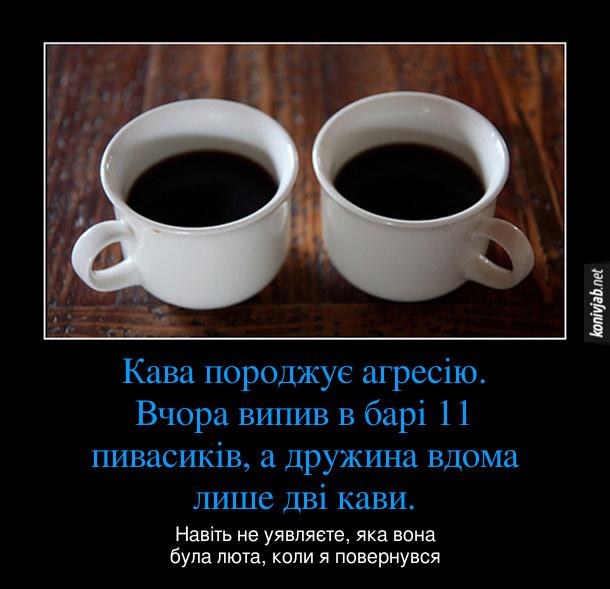 Демотиватор про каву. Кава породжує агресію. Вчора випив в барі 11 пивасиків, а дружина вдома лише дві кави. Навіть не уявляєте, яка вона була люта, коли я повернувся