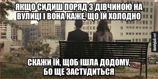Мем Романтична порада. Якщо сидиш поряд з дівчиною на вулиці і вона каже, що їй холодно, скажи їй, щоб ішла додому, бо ще застудиться
