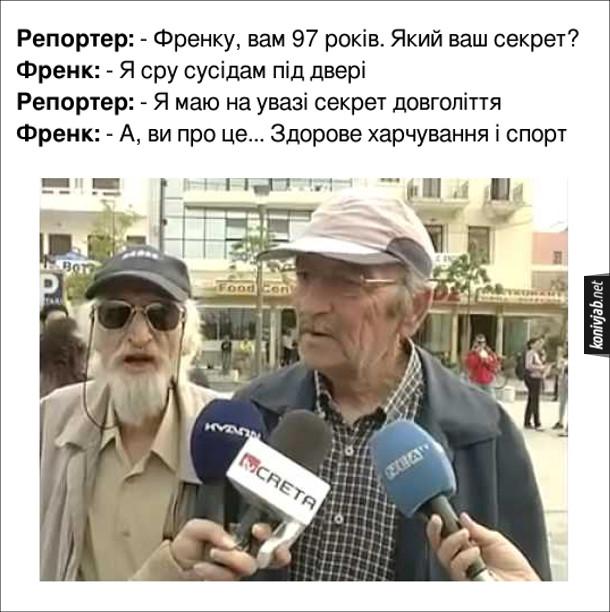 Прикол інтервю з довгожителем. Репортер: - Френку, вам 97 років. Який ваш секрет? Френк: - Я сру сусідам під двері. Репортер: - Я маю на увазі секрет довголіття. Френк: - А, ви про це... Здорове харчування і спорт