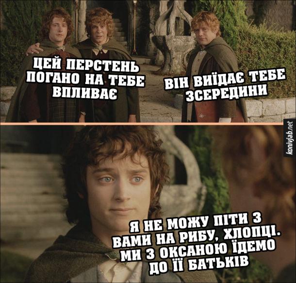 Прикол з Володаря перстнів. Друзі: - Цей перстень погано на тебе впливає. Він виїдає тебе зсередини. Фродо: - Я не можу піти з вами на рибу, хлопці. Ми з Оксаною їдемо до її батьків