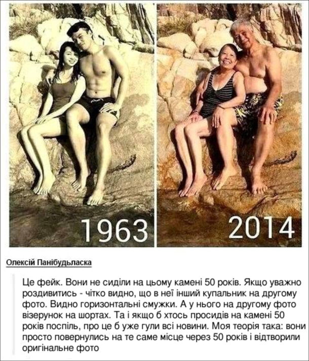 Фото 1963 року, де молода подружня пара сидить на камінці біля води і фото 2014 року, де та ж пара сидить на камінці. Коментар: Це фейк. Вони не сиділи на цьому камені 50 років. Якщо уважно роздивитись - чітко видно, що в неї інший купальник на другому фото. Видно горизонтальні смужки. А у нього на другому фото візерунок на шортах. Та і якщо б хтось просидів на камені 50 років поспіль, про це б уже гули всі новини. Моя теорія така: вони просто повернулись на те саме місце через 50 років і відтворили оригінальне фото